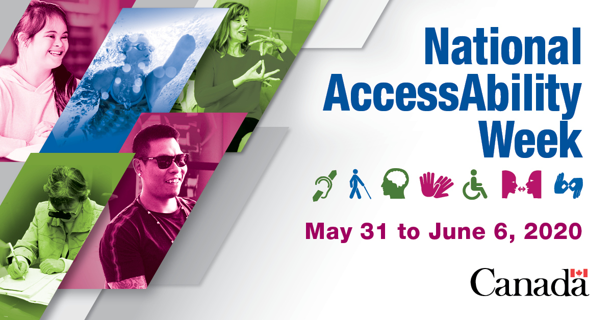 From left to right and top to bottom, the shareable shows a collage of 5 different images. Images include a young woman smiling, a woman swimming, a woman speaking in sign language, a senior wearing magnifying glasses and reviewing a document, and an indigenous man wearing dark glasses. National AccessAbility Week The shareable also shows 7 different accessibility icons, which represent hearing impairment, visual impairment, mental/neurodiversity or learning impairment, motor skills impairment, access or mobility impairment, speech impairment and sign language. May 31 to June 6, 2020 Canada Wordmark